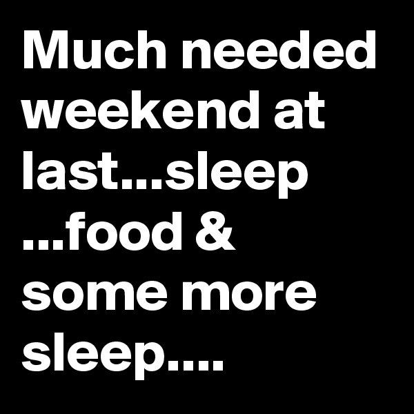 Much needed weekend at last...sleep ...food & some more sleep....