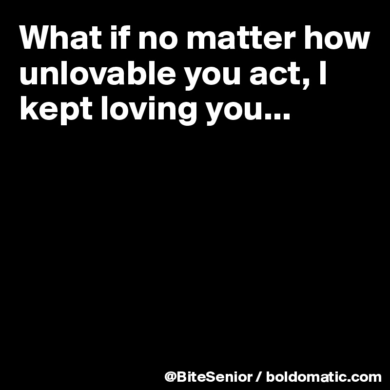 What if no matter how unlovable you act, I kept loving you...