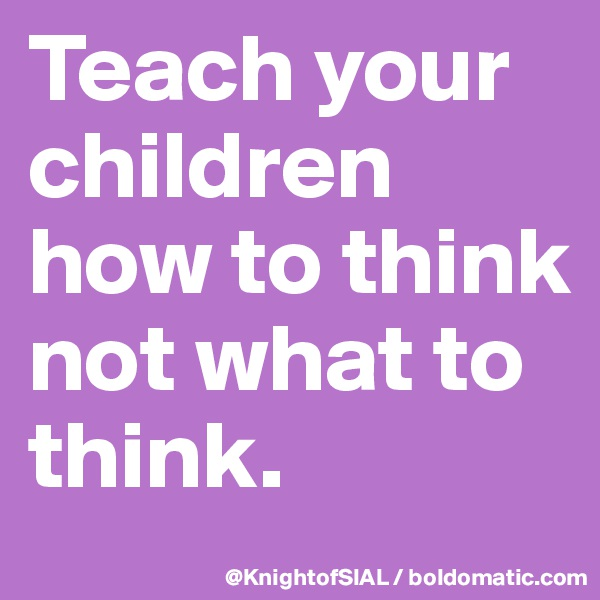 Teach your children how to think not what to think.