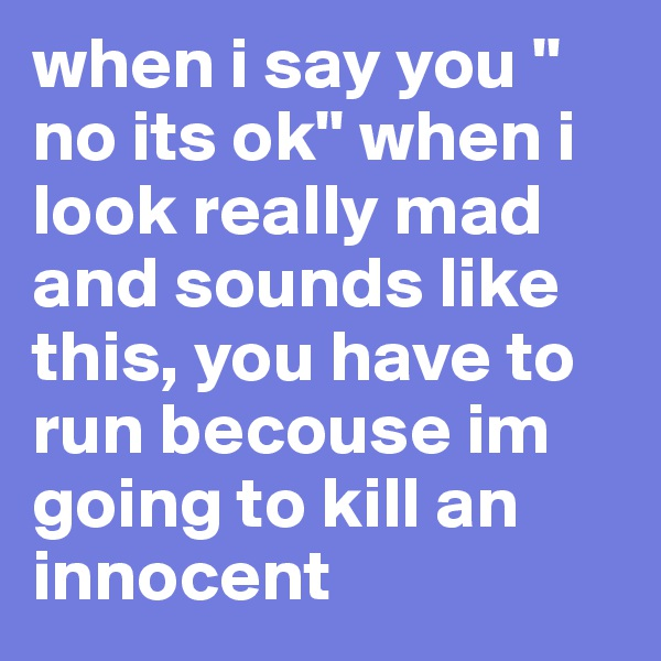when i say you '' no its ok'' when i look really mad and sounds like this, you have to run becouse im going to kill an innocent