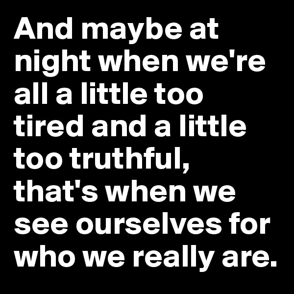 And maybe at night when we're all a little too tired and a little too truthful, that's when we see ourselves for who we really are.