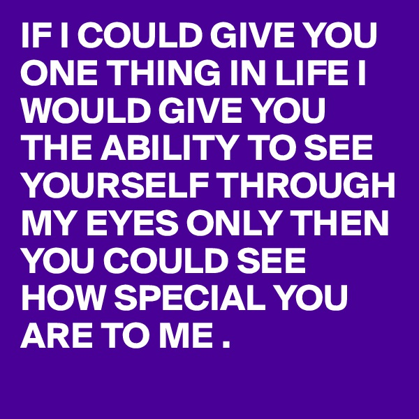 IF I COULD GIVE YOU ONE THING IN LIFE I WOULD GIVE YOU THE ABILITY TO SEE YOURSELF THROUGH MY EYES ONLY THEN YOU COULD SEE HOW SPECIAL YOU ARE TO ME .