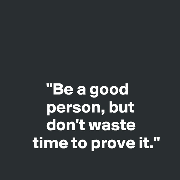 """""""Be a good            person, but            don't waste        time to prove it."""""""