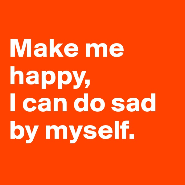 Make me happy,  I can do sad by myself.