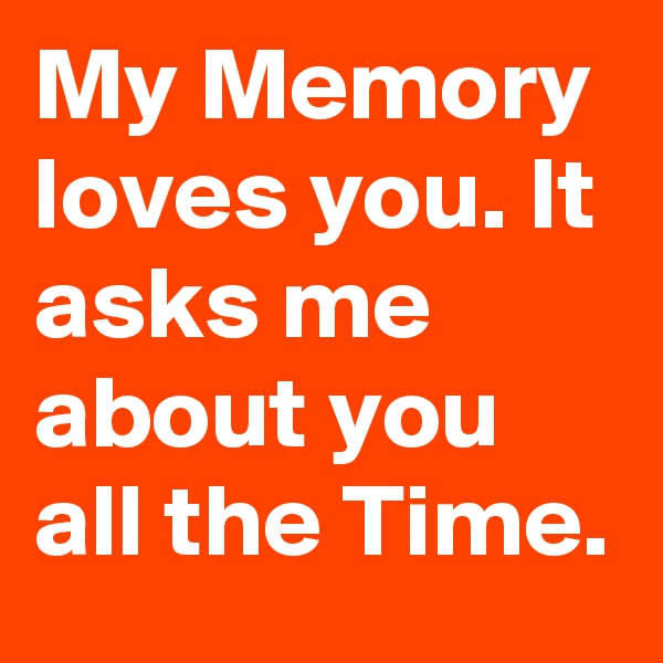 My Memory loves you. It asks me about you all the Time.