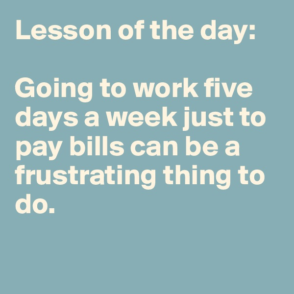 Lesson of the day:   Going to work five days a week just to pay bills can be a frustrating thing to do.
