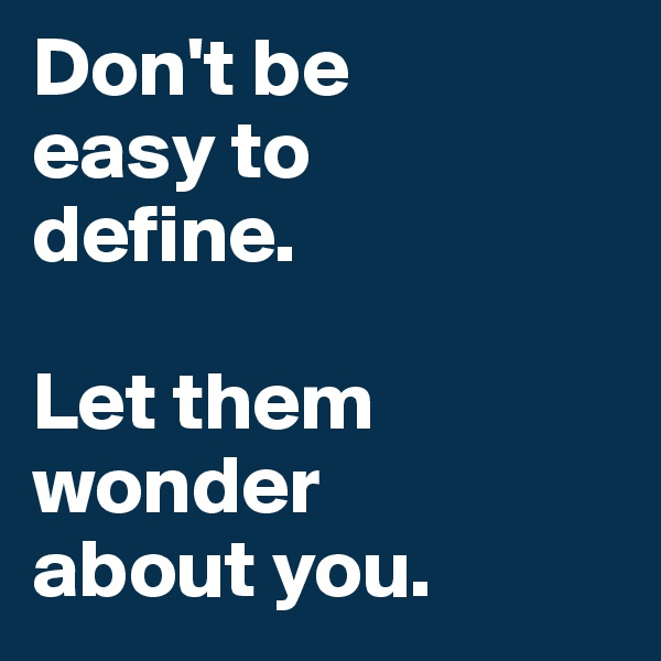 Don't be  easy to  define.  Let them wonder  about you.