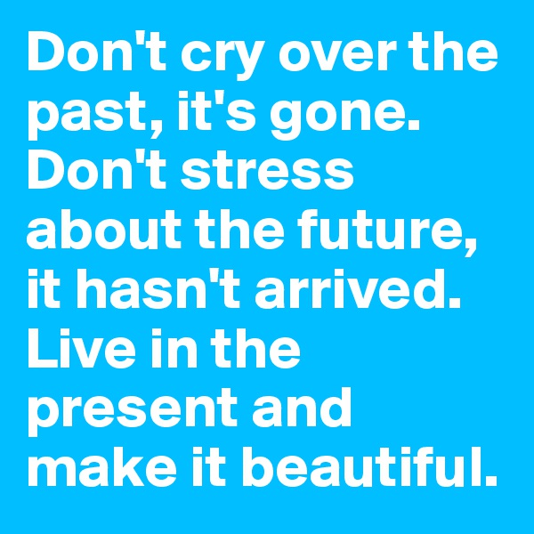 Don't cry over the past, it's gone. Don't stress about the future, it hasn't arrived. Live in the present and make it beautiful.