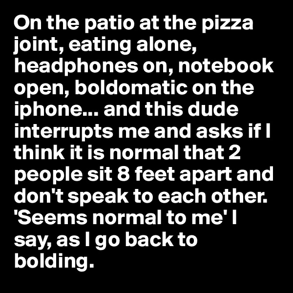 On the patio at the pizza joint, eating alone, headphones on, notebook open, boldomatic on the iphone... and this dude interrupts me and asks if I think it is normal that 2 people sit 8 feet apart and don't speak to each other. 'Seems normal to me' I say, as I go back to bolding.