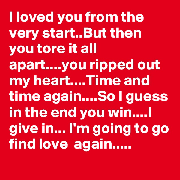 I loved you from the very start..But then you tore it all apart....you ripped out my heart....Time and time again....So I guess in the end you win....I give in... I'm going to go find love  again.....