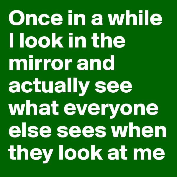 Once in a while I look in the mirror and actually see what everyone else sees when they look at me