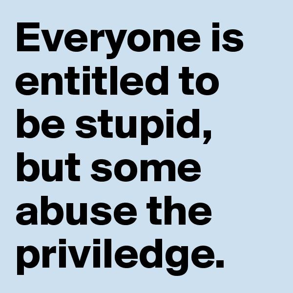 Everyone is entitled to be stupid, but some abuse the priviledge.