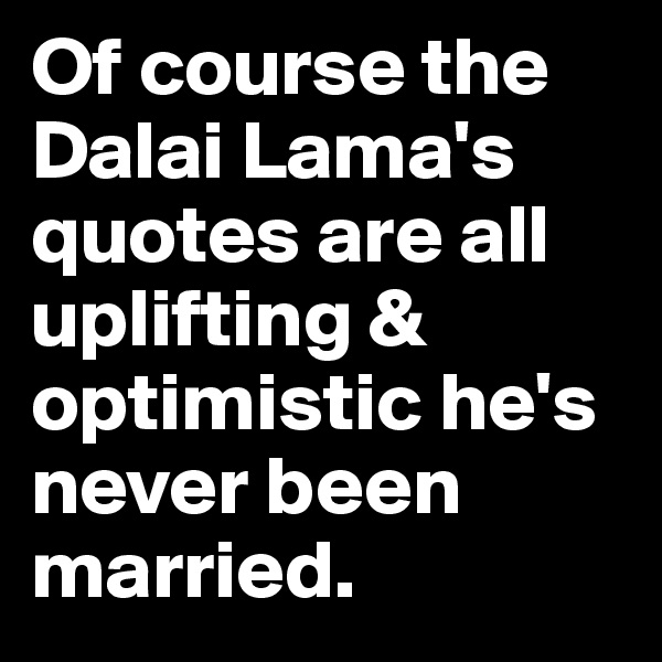 Of course the Dalai Lama's quotes are all uplifting & optimistic he's never been married.
