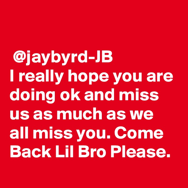 @jaybyrd-JB I really hope you are doing ok and miss us as much as we all miss you. Come Back Lil Bro Please.