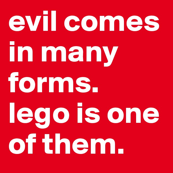 evil comes in many forms. lego is one of them.