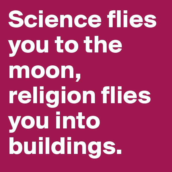 Science flies you to the moon, religion flies you into buildings.