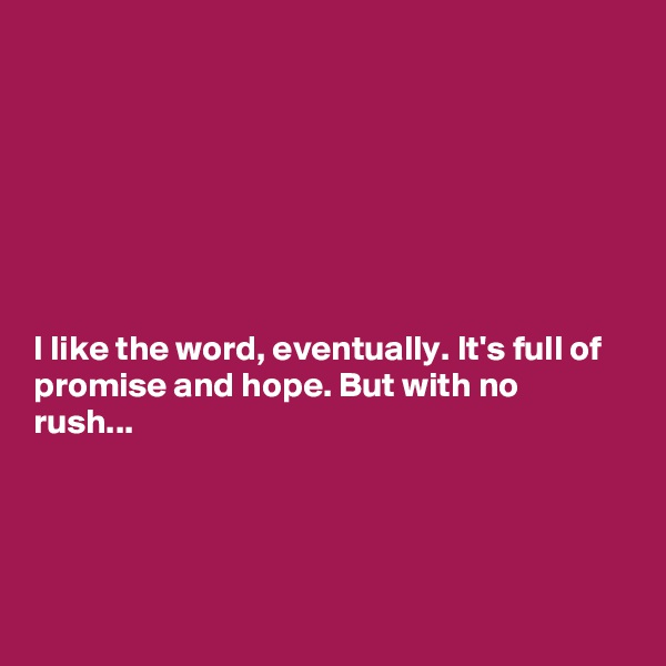 I like the word, eventually. It's full of promise and hope. But with no rush...