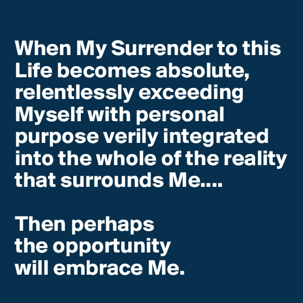 When My Surrender to this Life becomes absolute, relentlessly exceeding Myself with personal purpose verily integrated into the whole of the reality that surrounds Me....  Then perhaps  the opportunity  will embrace Me.