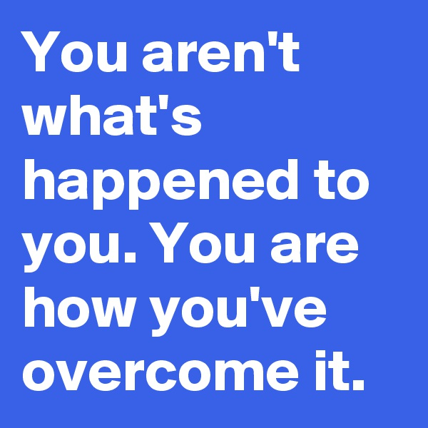 You aren't what's happened to you. You are how you've overcome it.