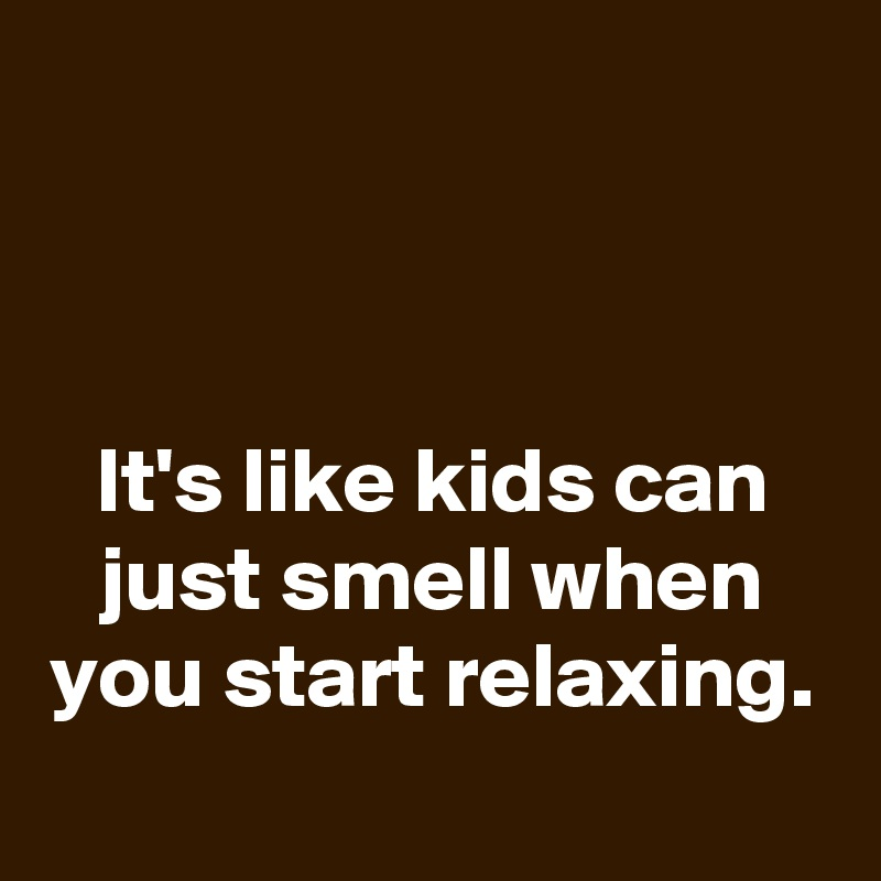 It's like kids can just smell when you start relaxing.