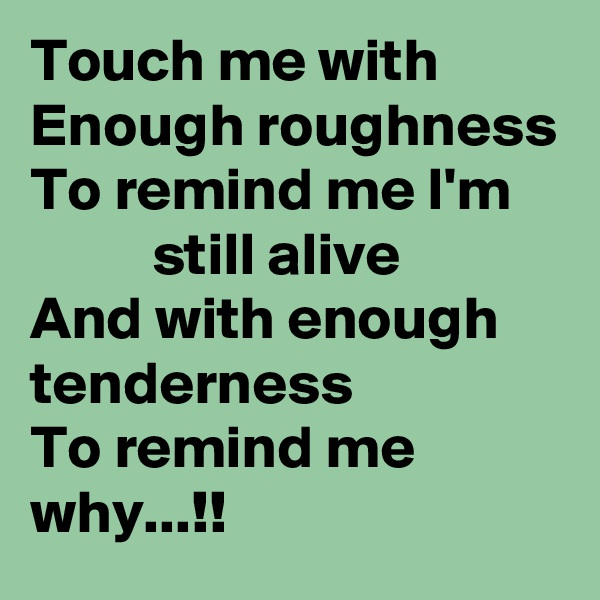 Touch me with Enough roughness To remind me I'm           still alive And with enough tenderness To remind me why...!!