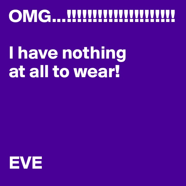 OMG...!!!!!!!!!!!!!!!!!!!!!  I have nothing  at all to wear!     EVE