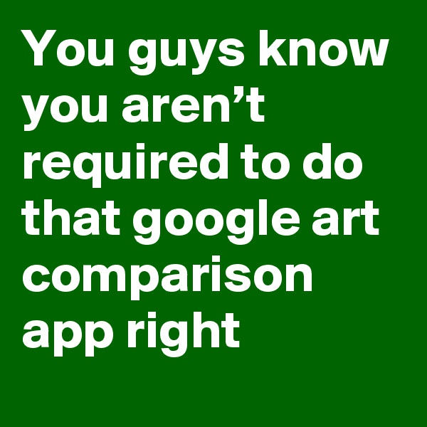 You guys know you aren't required to do that google art comparison app right