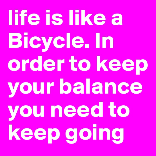 life is like a Bicycle. In order to keep your balance you need to keep going