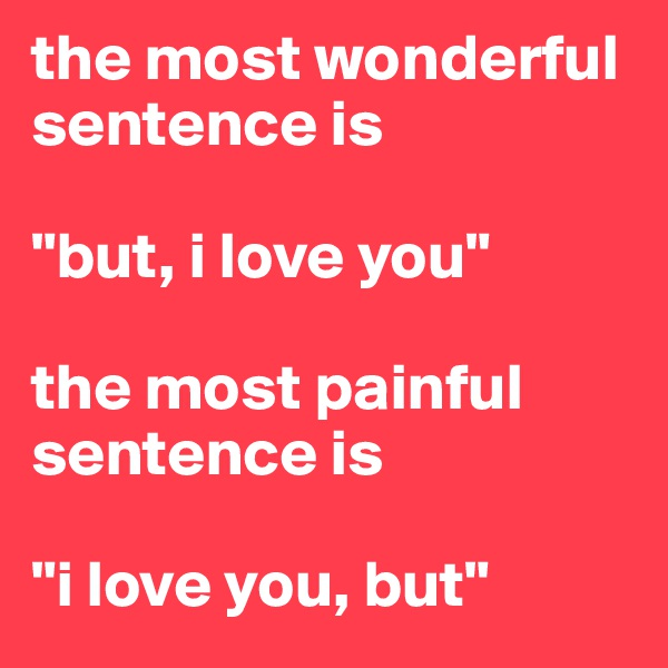 "the most wonderful sentence is  ""but, i love you""  the most painful sentence is  ""i love you, but"""