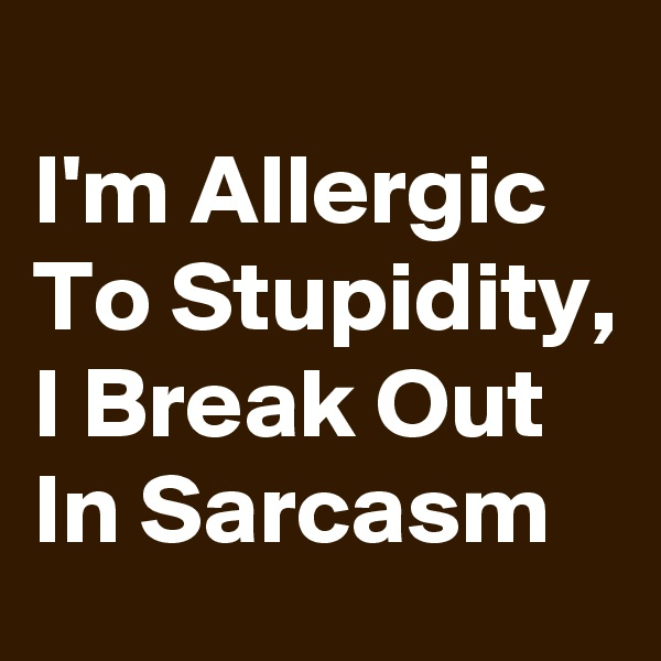 I'm Allergic To Stupidity, I Break Out In Sarcasm