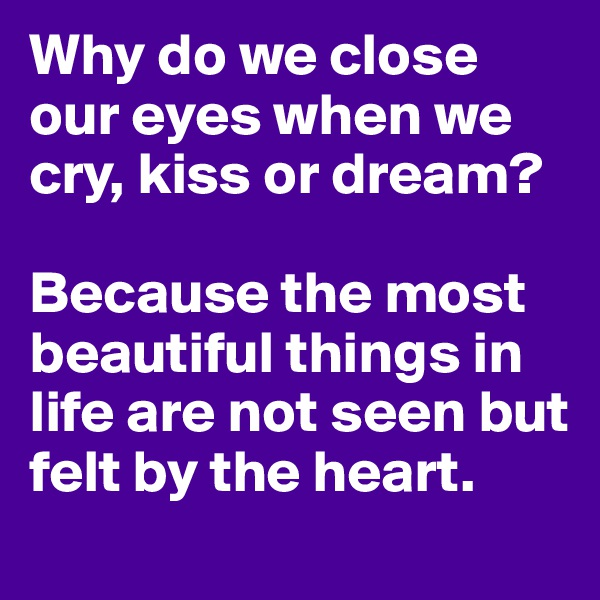 Why do we close our eyes when we cry, kiss or dream?    Because the most beautiful things in life are not seen but felt by the heart.