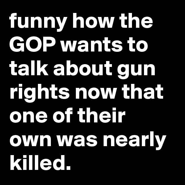 funny how the GOP wants to talk about gun rights now that one of their own was nearly killed.