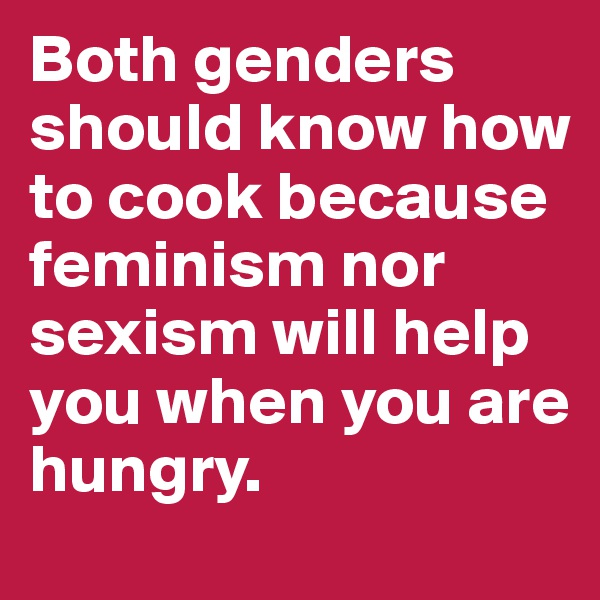 Both genders should know how to cook because  feminism nor sexism will help you when you are hungry.