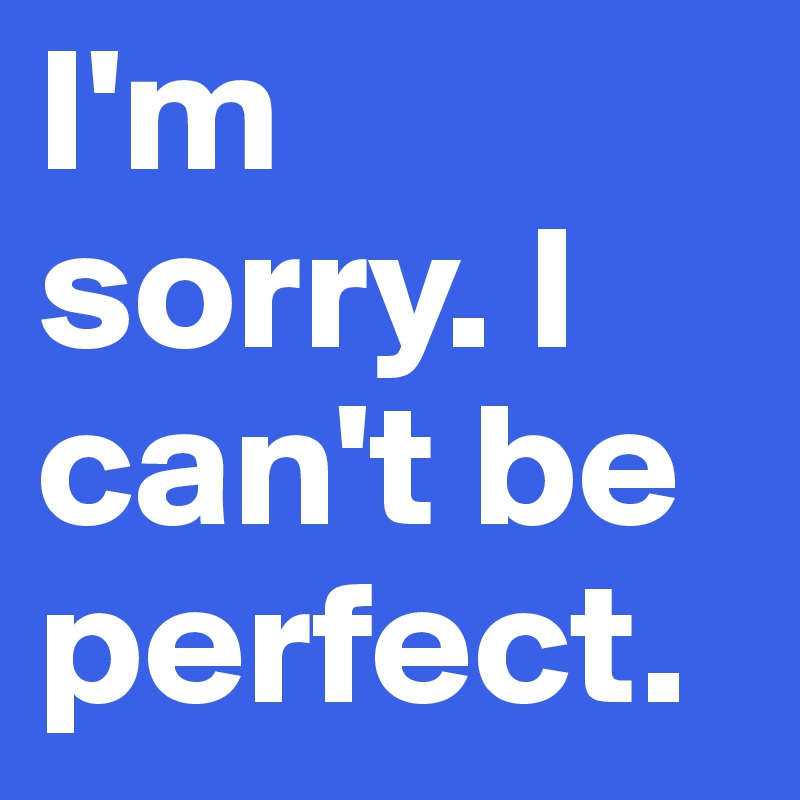 I'm sorry. I can't be perfect.