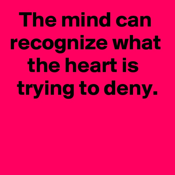 The mind can recognize what the heart is   trying to deny.