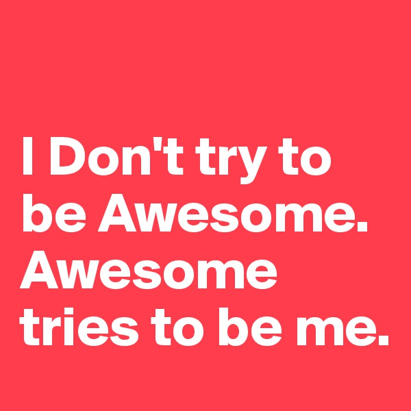 I Don't try to be Awesome.   Awesome tries to be me.