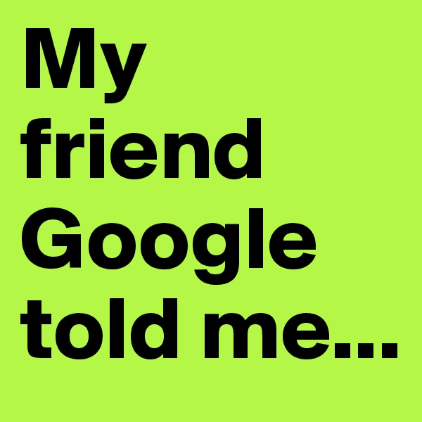 My friend Google told me...