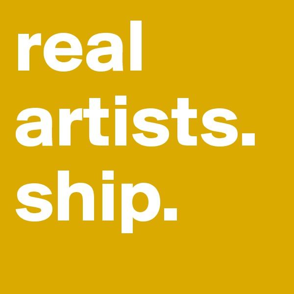 real artists. ship.