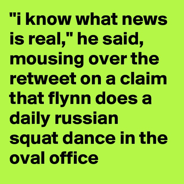 """""""i know what news is real,"""" he said, mousing over the retweet on a claim that flynn does a daily russian squat dance in the oval office"""