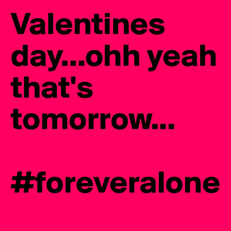 Valentines day...ohh yeah that's tomorrow...  #foreveralone