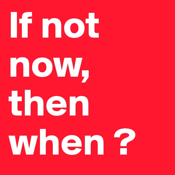 If not now, then when ?