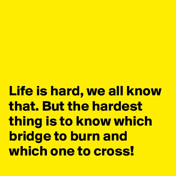 Life is hard, we all know that. But the hardest thing is to know which bridge to burn and which one to cross!