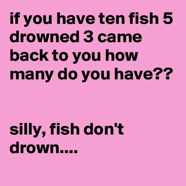 if you have ten fish 5 drowned 3 came back to you how many do you have??   silly, fish don't drown....