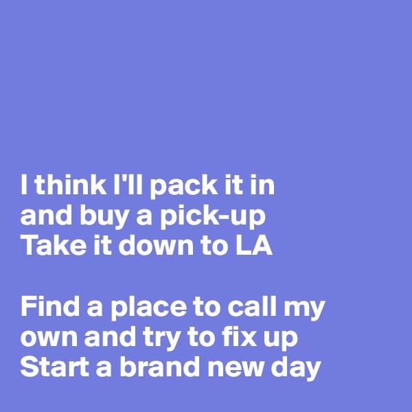 I think I'll pack it in  and buy a pick-up Take it down to LA  Find a place to call my  own and try to fix up Start a brand new day