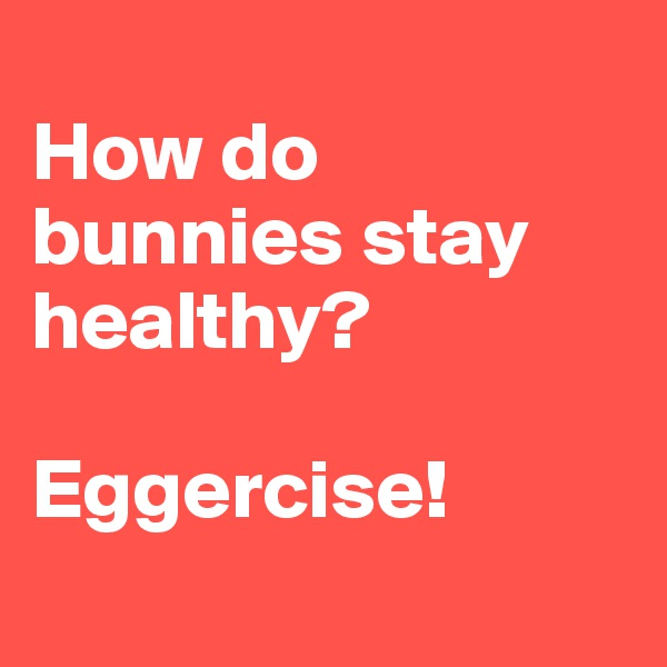How do bunnies stay healthy?   Eggercise!