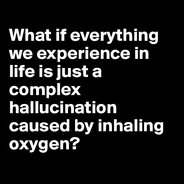 What if everything we experience in life is just a complex hallucination caused by inhaling oxygen?