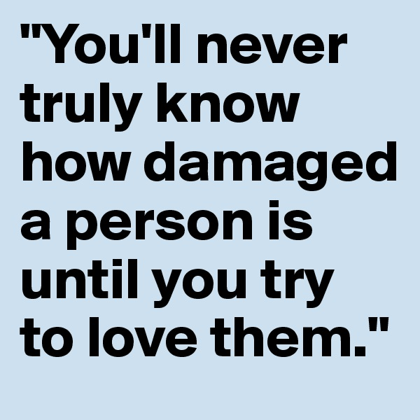 """You'll never truly know how damaged a person is until you try to love them."""