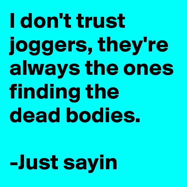 I don't trust joggers, they're always the ones finding the dead bodies.  -Just sayin