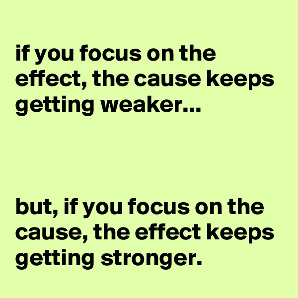 if you focus on the effect, the cause keeps getting weaker...    but, if you focus on the cause, the effect keeps getting stronger.