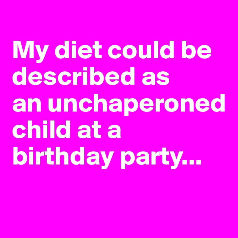 My diet could be described as  an unchaperoned child at a birthday party...